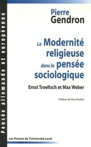 Pierre Gendron - La Modernité religieuse dans la pensée sociologique - Ernst Troeltsch et Max Weber.