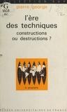 Pierre George - L'ère des techniques - Constructions ou destructions ?.