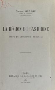 Pierre George - La région du Bas Rhône - Étude de géographie régionale.