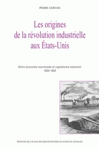 Pierre Gervais - Les origines de la révolution industrielle aux Etats-Unis - Entre économie marchande et capitalisme industriel 1800-1850.