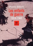 Pierre Gibert - Les enfants de guerre (1914-1962).