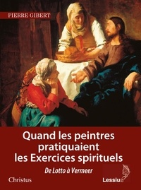Quand les peintres pratiquaient les exercices spirituels - Pierre Gibert |