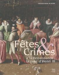 Pierre-Gilles Girault et Mathieu Mercier - Fêtes & Crimes à la Renaissance : la cour d'Henri III.