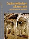 Pierre Gillon et Christian Sapin - Cryptes médiévales et culte des saints en Ile-de-France et en Picardie.