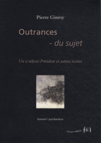 Pierre Ginésy - Outrances du sujet - Un si néfaste Président et autres textes.