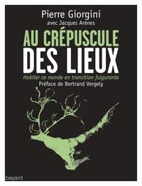 Pierre Giorgini et Jacques Arènes - Au crépuscule des lieux - Habiter ce monde en transition fulgurante.