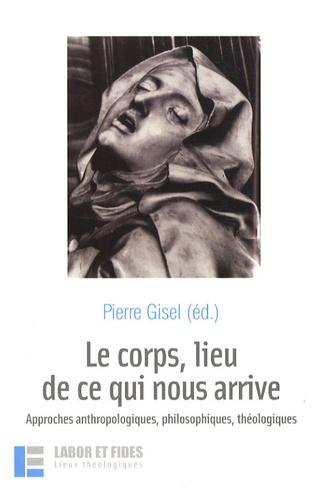 Pierre Gisel et Hans-Christoph Askani - Le corps, lieu de ce qui nous arrive - Approches anthropologiques, philosophiques, théologiques.
