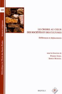 Pierre Gisel et Serge Margel - Le croire au coeur des sociétés et des cultures - Différences et déplacements.