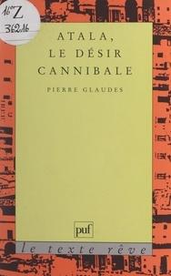 Pierre Glaudes et Jean Bellemin-Noël - Atala, le désir cannibale.