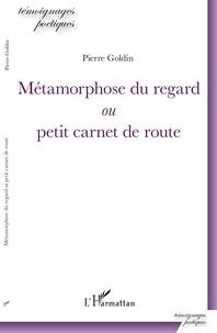 Pierre Goldin - Métamorphose du regard ou petit carnet de route.