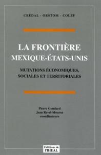 Pierre Gondard et Jean Revel-Mouroz - La frontière Mexique-États-Unis - Mutations économiques, sociales et territoriales.