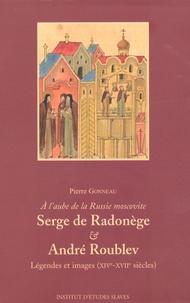 Serge de Radonège & André Roublev- A l'aube de la Russie moscovite, Légendes et images (XIVe-XVIIe siècles) - Pierre Gonneau |