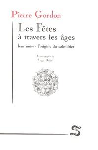Pierre Gordon - Les Fêtes à travers les âges - Leur unité - l'origine du calendrier.