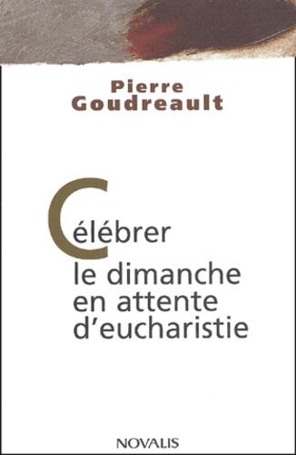Pierre Goudreault - Célébrer le dimanche en attente d'eucharistie.