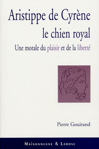 Pierre Gouirand - Aristippe de Cyrène Le Chien Royal - Une morale du Plaisir et de la Liberté.