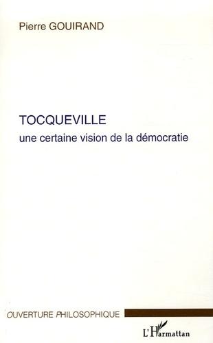 Pierre Gouirand - Tocqueville - Une certaine vision de la Démocratie.
