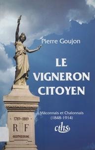 Pierre Goujon - Le vigneron citoyen - Mâconnais et Chalonnais, 1848-1914.