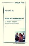 Pierre Gras - Good bye Fassbinder ! - Le cinéma allemand depuis la réunification.
