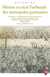 Pdf téléchargement gratuit ebooks android Mettre en récit l'urbanité des métropoles portuaires  - Architecture et mondialisation des formes urbaines : Gênes, Le Havre, New York (1945-2015)