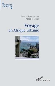 Pierre Gras - Voyage en Afrique urbaine - Urbanisation, modernité et société.