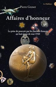 Pierre Grenet - Affaires d'honneur - La prise de pouvoir par les fascistes français en huit ours de mai 1940.