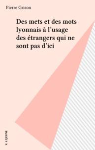 Pierre Grison - Des mets et des mots lyonnais à l'usage des étrangers qui ne sont pas d'ici.