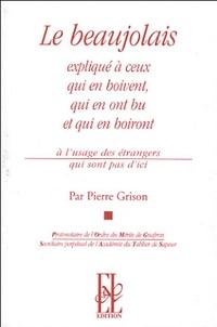 Pierre Grison - Le Beaujolais expliqué à ceux qui en boivent, qui en ont bu et qui en boiront - A l'usage des étrangers qui sont pas d'ici.