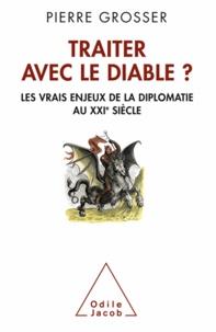 Pierre Grosser - Traiter avec le diable ? - Les vrais enjeux de la diplomatie au XXIe siècle.