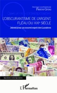 Pierre Grou - L'obscurantisme de l'argent, fléau du XXIe siècle - Jalons pour un nouvel esprit des Lumières.