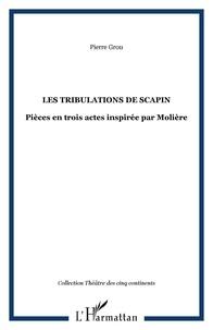 Pierre Grou - Les tribulations de Scapin - Pièce en trois actes inspirée par Molière.