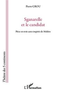 Pierre Grou - Sganarelle et le candidat - Pièce en trois actes inspirée de Molière.