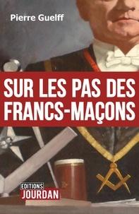 """Pierre Guelff - Sur les pas des Francs-Maçons - Une Franc-Maçonnerie de """"terrain""""."""