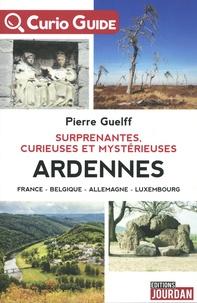 Pierre Guelff - Surprenantes, curieuses et mystérieuses Ardennes - France, Belgique, Allemagne, Luxembourg.