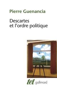 Pierre Guenancia - Descartes et l'ordre politique - Critique cartésienne des fondements de la politique.