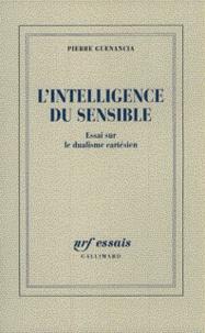 Pierre Guenancia - L'INTELLIGENCE DU SENSIBLE. - Essai sur le dualisme cartésien.