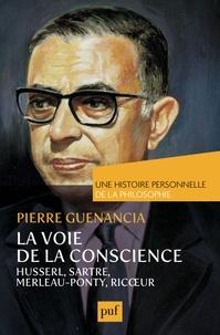 Pierre Guenancia - La voie de la conscience - Husserl, Sartre, Merleau-Ponty, Ricoeur.