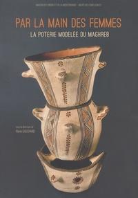 Pierre Guichard - Par la main des femmes - La poterie modelée du Maghreb.