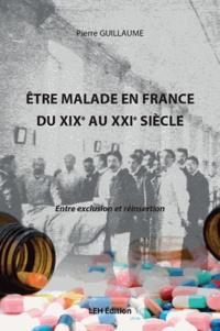 Pierre Guillaume - Etre malade en France du XIXe au XXIe siècle - Entre exclusion et réinsertion.