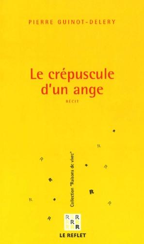 Pierre Guinot-Deléry - Le crépuscule d'un ange.