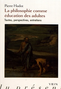 Pierre Hadot - La philosophie comme éducation des adultes - Textes, perspectives, entretiens.