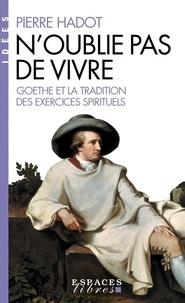 Pierre Hadot - N'oublie pas de vivre - Goethe et la tradition des exercices spirituels.