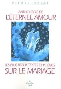 Pierre Haiat - Anthologie de l'éternel amour - Les plus beaux textes et poèmes sur le mariage.
