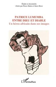 Pierre Halen et Janos Riesz - Patrice Lumumba entre dieu et diable - Un héros africain dans ses images.