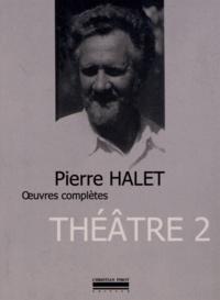 Pierre Halet - Théâtre complet - Tome 2.