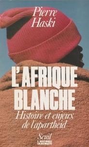Pierre Haski - L'Afrique blanche - Histoire et enjeux de l'apartheid.