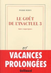 Pierre Hebey - Le goût de l'inactuel - Tome 3, Autres coquecigrues.
