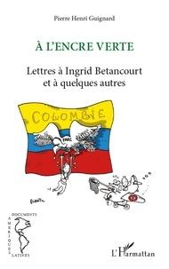 Pierre Henri Guignard - A l'encre verte - Lettres à Ingrid Betancourt et à quelques autres.
