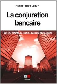 Pierre-Henri Leroy - La conjuration bancaire - Pour une refonte du système bancaire et monétaire.
