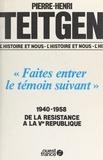 """Pierre-Henri Teitgen - """"Faites entrer le témoin suivant"""" - 1940-1958, de la Résistance à la Ve République."""