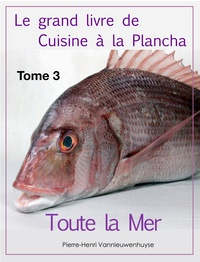 Pierre-Henri Vannieuwenhuyse - Le grand livre de Cuisine à la Plancha : Tome 3 - Toute la Mer à la plancha.